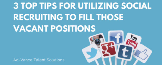 3 Top Tips for Utilizing Social Recruiting to Fill Those Vacant Positions
