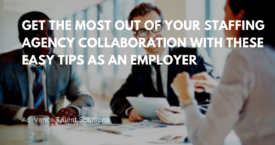 Get the Most Out of Your Staffing Agency Collaboration with These Easy Tips as an Employer